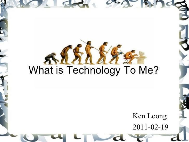 What is Technology To Me? <ul><li>Ken Leong </li></ul><ul><li>2011-02-19 </li></ul>