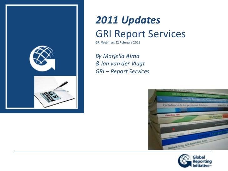 2011 Updates<br />GRI Report Services<br />GRI Webinars 22 February 2011<br />By Marjella Alma<br />& Ian van der Vlugt<br...