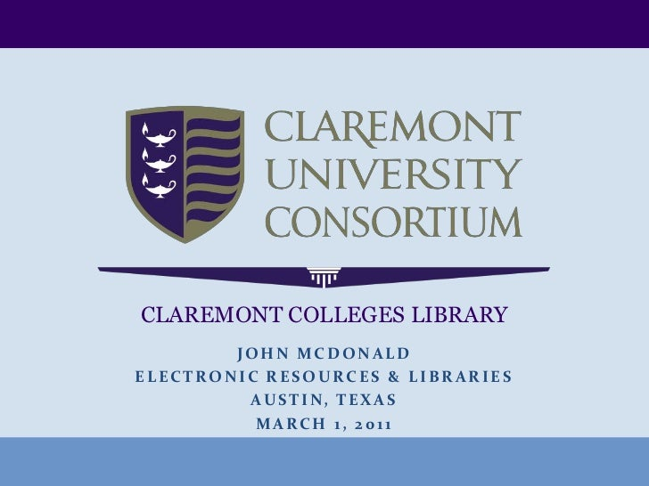CLAREMONT COLLEGES LIBRARY<br />JoHnMcDonald<br />Electronic Resources & Libraries<br />Austin, Texas<br />March 1, 2011<b...