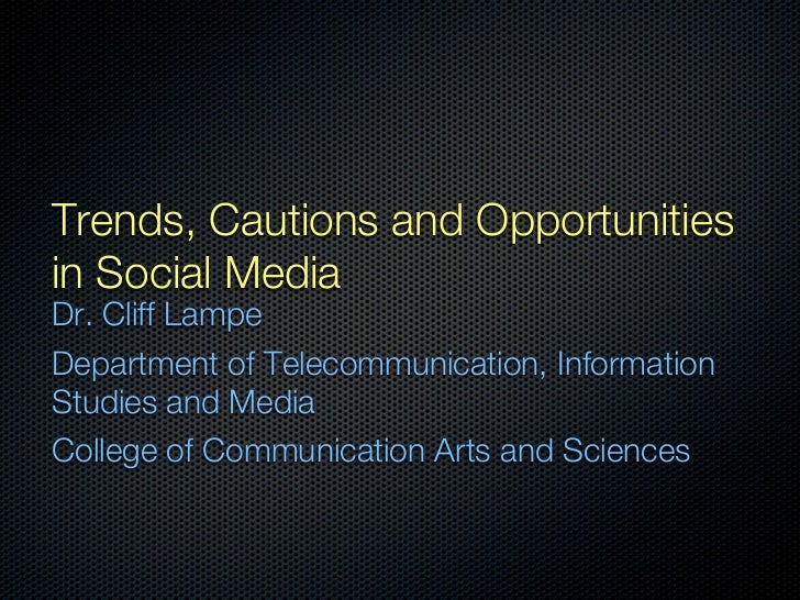 Trends, Cautions and Opportunitiesin Social MediaDr. Cliff LampeDepartment of Telecommunication, InformationStudies and Me...