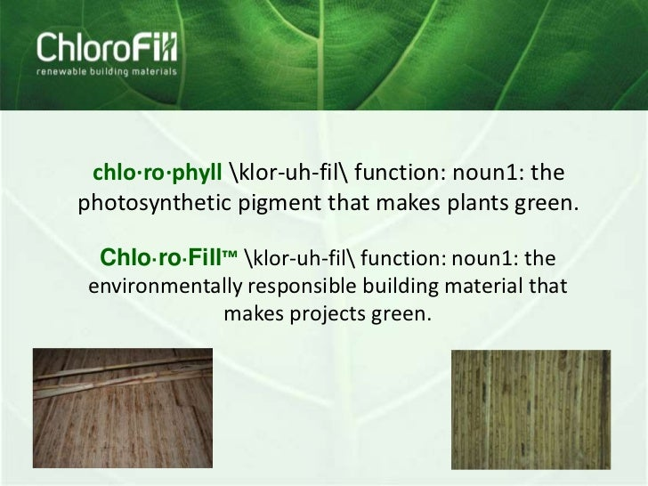 chlo·ro·phyllklor-uh-filfunction: noun1: the photosynthetic pigment that makes plants green.<br />Chlo·ro·Fill™klor-uh-fil...