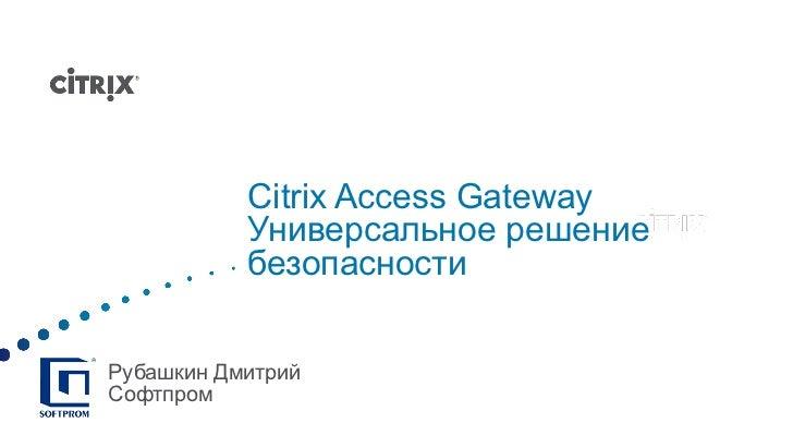 Citrix Access Gateway Универсальное решение безопасности Рубашкин Дмитрий Софтпром