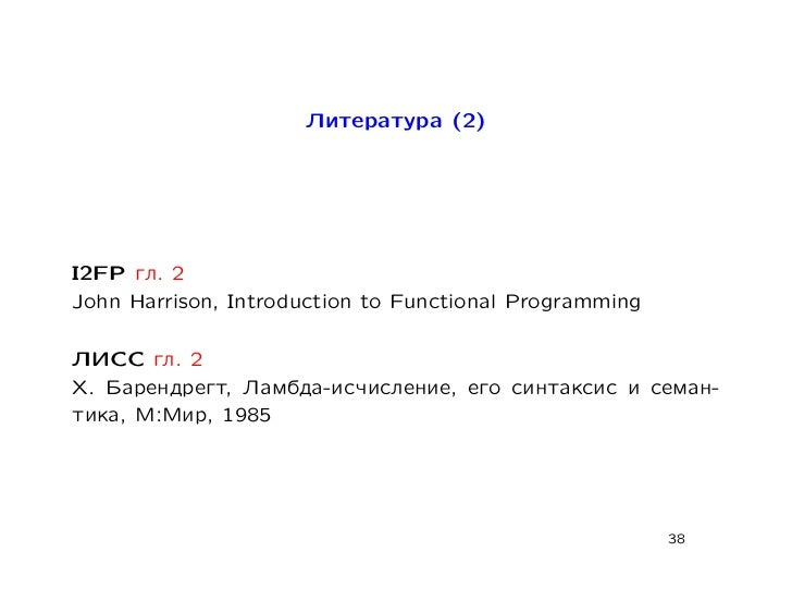 Литература (2)I2FP гл. 2John Harrison, Introduction to Functional ProgrammingЛИСС гл. 2Х. Барендрегт, Ламбда-исчисление, е...