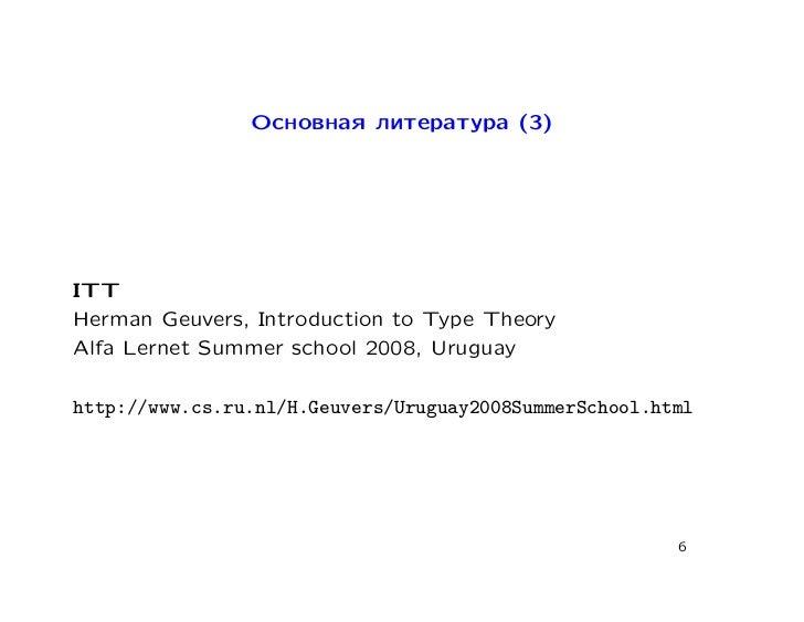 Основная литература (3)ITTHerman Geuvers, Introduction to Type TheoryAlfa Lernet Summer school 2008, Uruguayhttp://www.cs....
