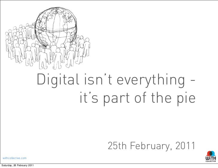 Digital isn't everything -                                    it's part of the pie                                        ...