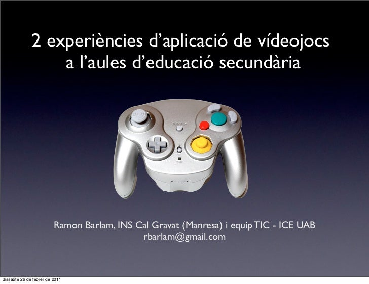 2 experiències d'aplicació de vídeojocs                  a l'aules d'educació secundària                         Ramon Bar...
