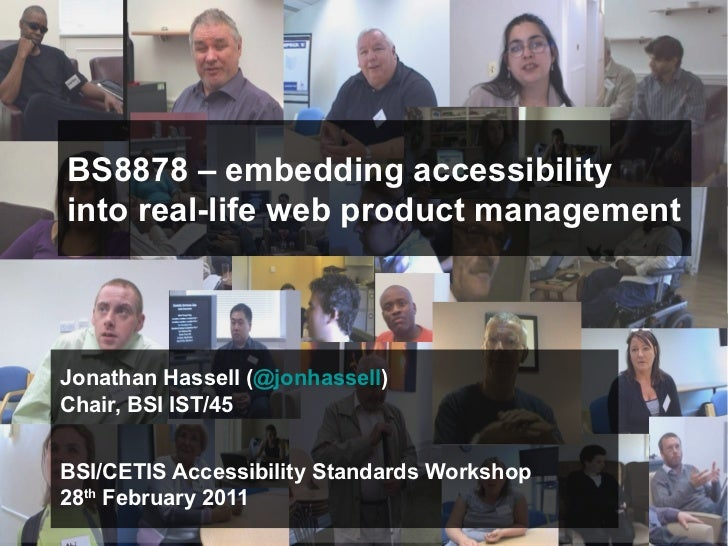 BS8878 – embedding accessibilityinto real-life web product managementJonathan Hassell (@jonhassell)Chair, BSI IST/45BSI/CE...