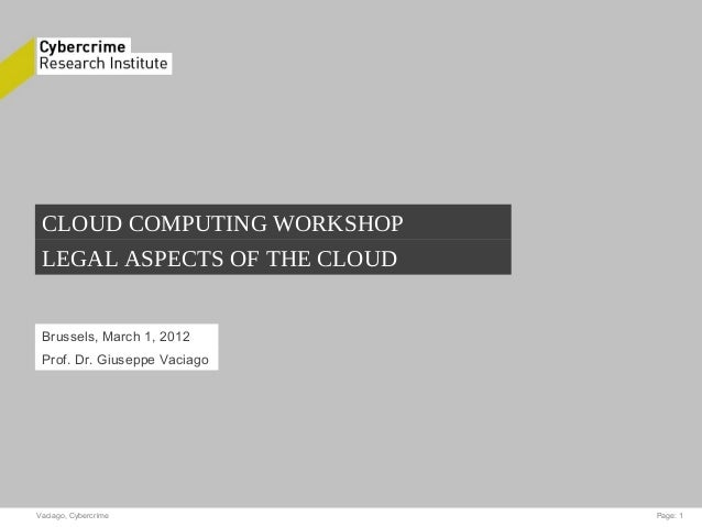 Vaciago, Cybercrime Page: 1 CLOUD COMPUTING WORKSHOP LEGAL ASPECTS OF THE CLOUD Brussels, March 1, 2012 Prof. Dr. Giuseppe...