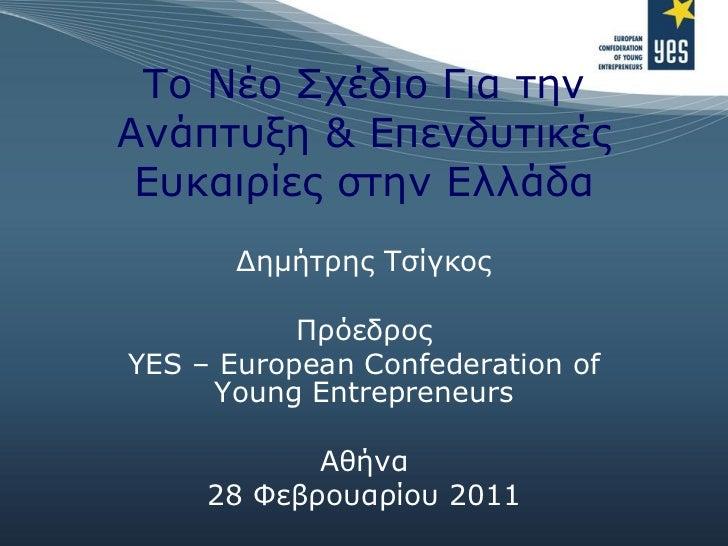 Το Νέο Σχέδιο Για την Ανάπτυξη & Επενδυτικές Ευκαιρίες στην Ελλάδα Δημήτρης Τσίγκος Πρόεδρος YES – European Confederation ...