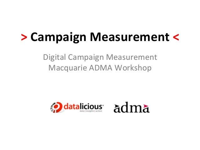 > Campaign Measurement <      Digital Campaign Measurement       Macquarie ADMA Workshop