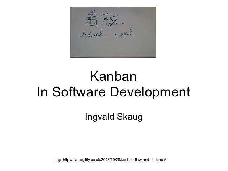 KanbanIn Software Development                   Ingvald Skaug  img: http://availagility.co.uk/2008/10/28/kanban-flow-and-c...