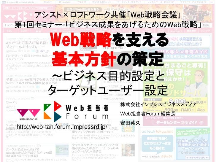 アシスト×ロフトワーク共催「Web戦略会議」第1回セミナー 「ビジネス成果をあげるためのWeb戦略」            Web戦略を支える            基本方針の策定           ~ビジネス目的設定と           ...