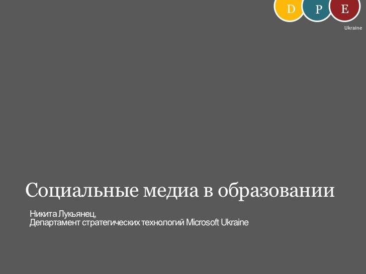 D<br />E<br />P<br />Ukraine<br />Социальные медиа в образовании<br />Никита Лукьянец,<br />Департамент стратегических тех...