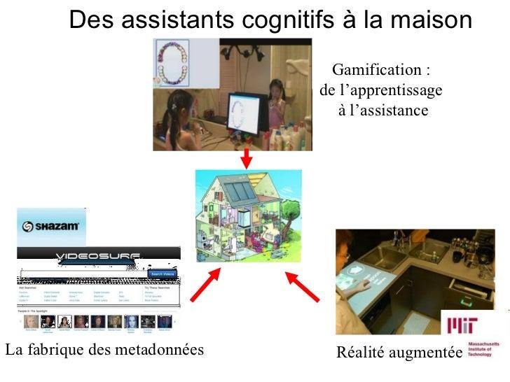 Des assistants cognitifs à la maison Gamification :  de l'apprentissage  à l'assistance La fabrique des metadonnées Réalit...