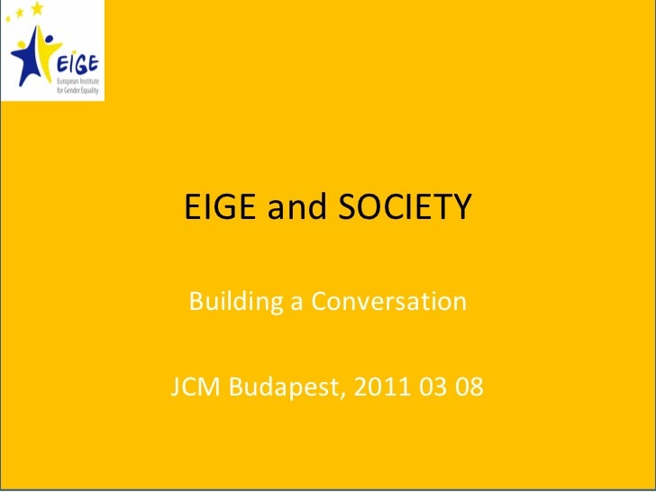 EIGE and SOCIETY Building a Conversation JCM Budapest, 2011 03 08