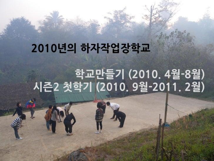 2010년의 하자작업장학교<br />학교만들기(2010. 4월-8월)<br />시즌2 첫학기(2010. 9월-2011. 2월)<br />