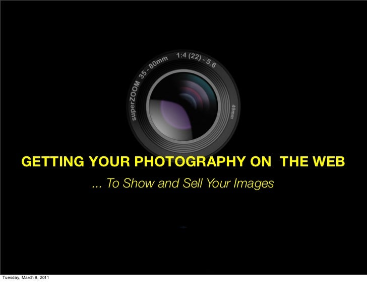 GETTING YOUR PHOTOGRAPHY ON THE WEB                         ... To Show and Sell Your ImagesTuesday, March 8, 2011