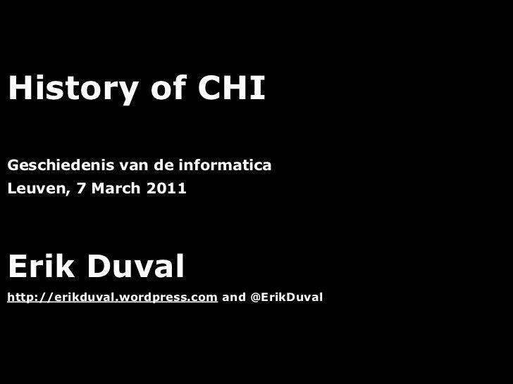 History of CHIGeschiedenis van de informaticaLeuven, 7 March 2011Erik Duvalhttp://erikduval.wordpress.com and @ErikDuval  ...