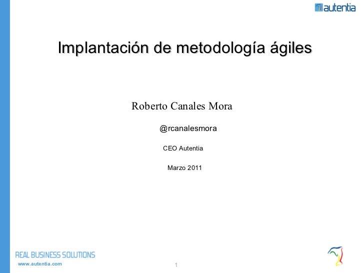 Implantación de metodología ágiles Roberto Canales Mora  @rcanalesmora CEO Autentia  Marzo 2011