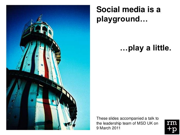 Social media is aplayground…            …play a little.These slides accompanied a talk tothe leadership team of MSD UK on9...