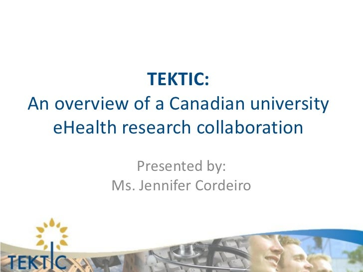 TEKTIC:An overview of a Canadian university   eHealth research collaboration             Presented by:          Ms. Jennif...