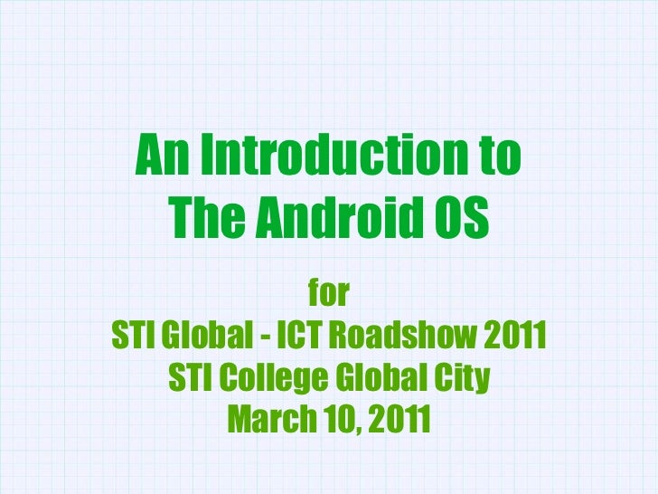 An Introduction to<br />The Android OS<br />for<br />STI Global - ICT Roadshow 2011<br />STI College Global City<br />Marc...