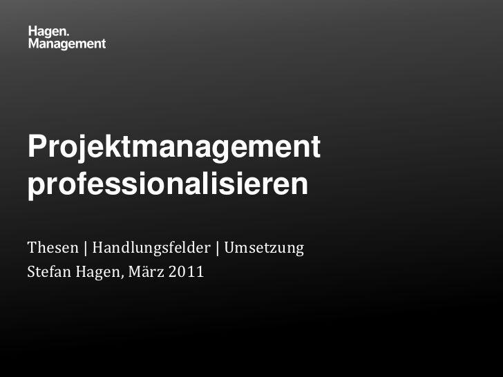 Projektmanagement professionalisieren<br />Thesen   Handlungsfelder   Umsetzung<br />Stefan Hagen, März 2011<br />