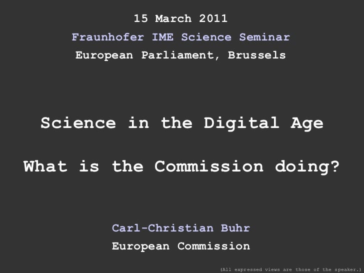 15 March 2011 Fraunhofer IME Science Seminar European Parliament, Brussels Science in the Digital Age What is the Commissi...