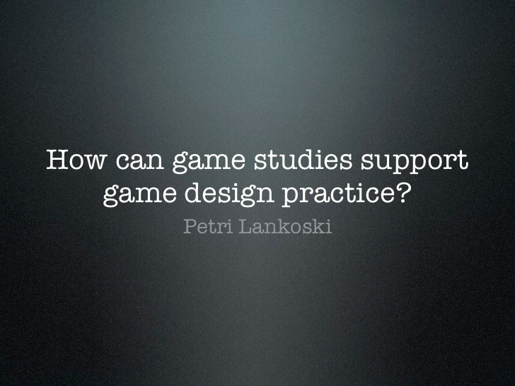 How can game studies support   game design practice?         Petri Lankoski