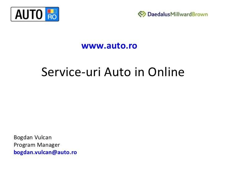 Service-uri Auto in Online Bogdan Vulcan  Program Manager [email_address] www.auto.ro