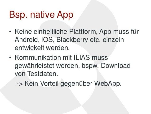 Bsp. native App• Keine einheitliche Plattform, App muss für  Android, iOS, Blackberry etc. einzeln  entwickelt werden.• Ko...