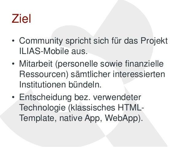 Ziel• Community spricht sich für das Projekt  ILIAS-Mobile aus.• Mitarbeit (personelle sowie finanzielle  Ressourcen) sämt...
