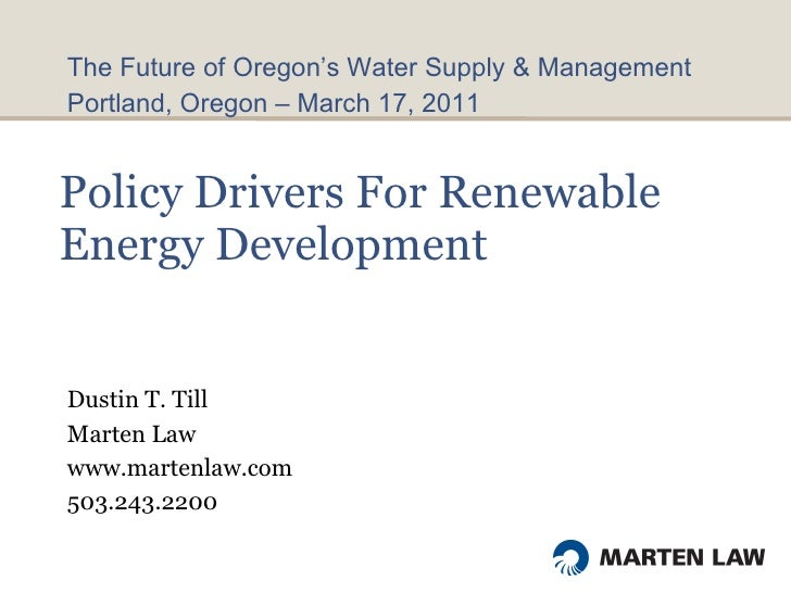 Policy Drivers For Renewable Energy Development  Dustin T. Till Marten Law www.martenlaw.com 503.243.2200 <ul><li>The Futu...
