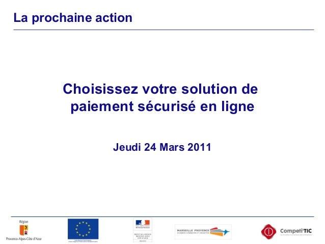 La prochaine action Jeudi 24 Mars 2011 Choisissez votre solution de paiement sécurisé en ligne