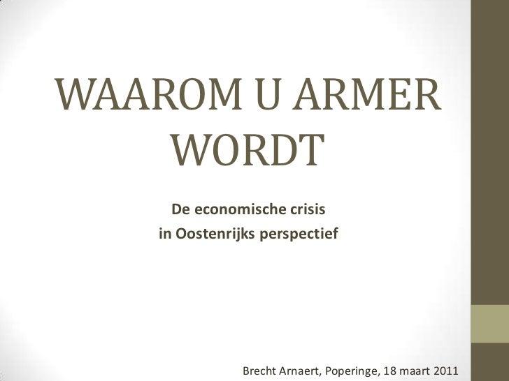 WAAROM U ARMER WORDT<br />De economische crisis <br />in Oostenrijksperspectief<br />Brecht Arnaert, Poperinge, 18 maart 2...