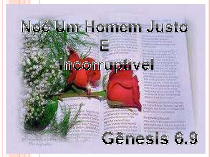 Noé Um Homem Justo <br />E <br />Incorruptível<br />Gênesis 6.9<br />