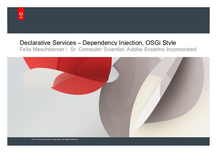 Declarative Services – Dependency Injection, OSGi Style Felix Meschberger |  Sr. Computer Scientist, Adobe Systems Incorpo...