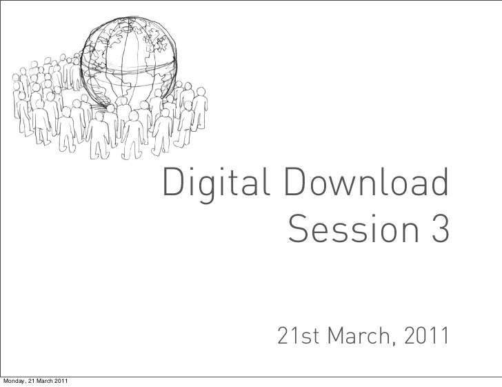 Digital Download                                Session 3                              21st March, 2011Monday, 21 March 2011