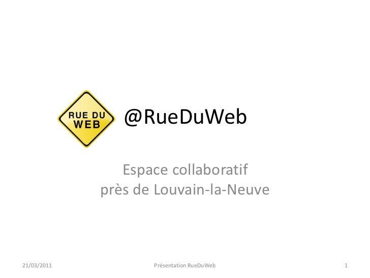 @RueDuWeb<br />Espace collaboratifprès de Louvain-la-Neuve<br />21/03/2011<br />Présentation RueDuWeb<br />1<br />