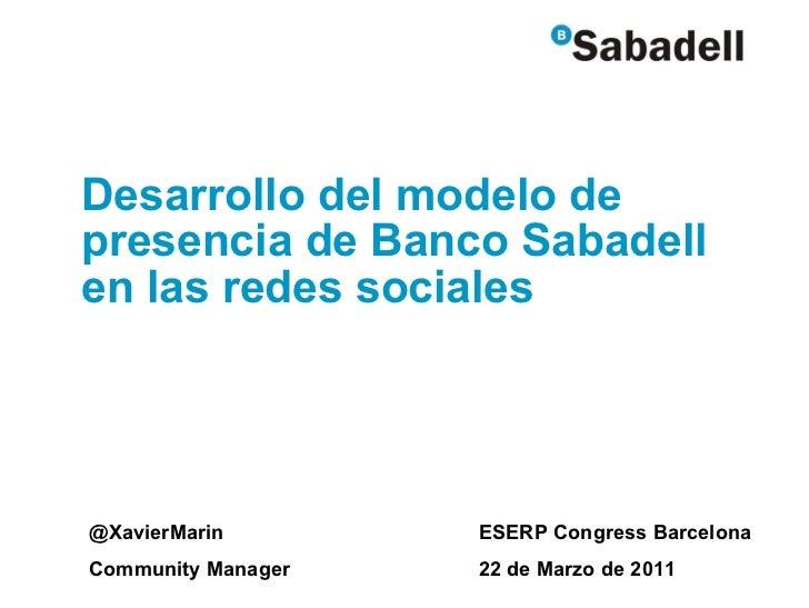 Desarrollo del modelo de presencia de Banco Sabadell en las redes sociales @XavierMarin Community Manager ESERP Congress B...