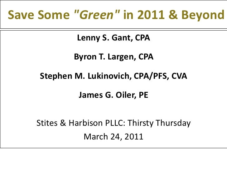 "Save Some  ""Green""  in 2011 & Beyond <ul><li>Lenny S. Gant, CPA </li></ul><ul><li>Byron T. Largen, CPA </li></ul..."