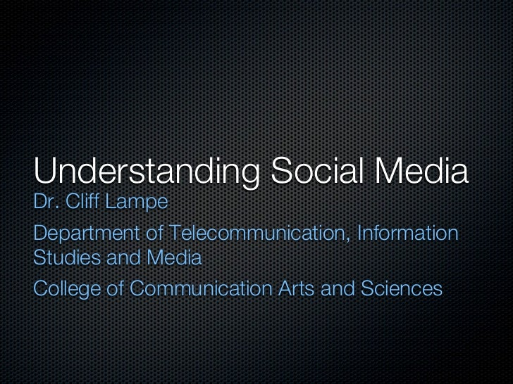 Understanding Social MediaDr. Cliff LampeDepartment of Telecommunication, InformationStudies and MediaCollege of Communica...