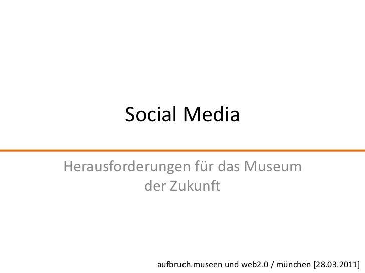 Social Media<br />Herausforderungen für das Museum der Zukunft<br />aufbruch.museen und web2.0 / münchen [28.03.2011]<br />