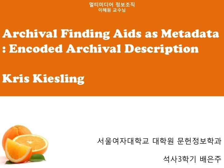 멀티미디어 정보조직                  이혜원 교수님Archival Finding Aids as Metadata: Encoded Archival DescriptionKris Kiesling           ...