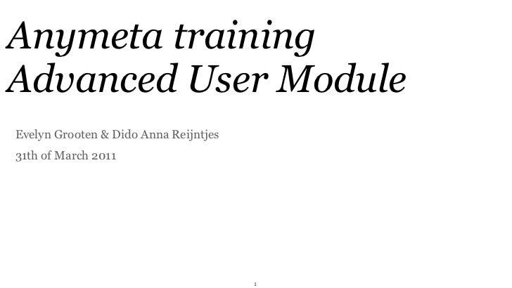 Anymeta trainingAdvanced User ModuleEvelyn Grooten & Dido Anna Reijntjes31th of March 2011                                ...