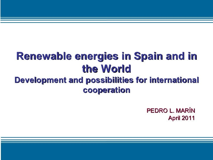 Renewable energies in Spain and in the World Development and possibilities for international cooperation PEDRO L. MARÍN Ap...