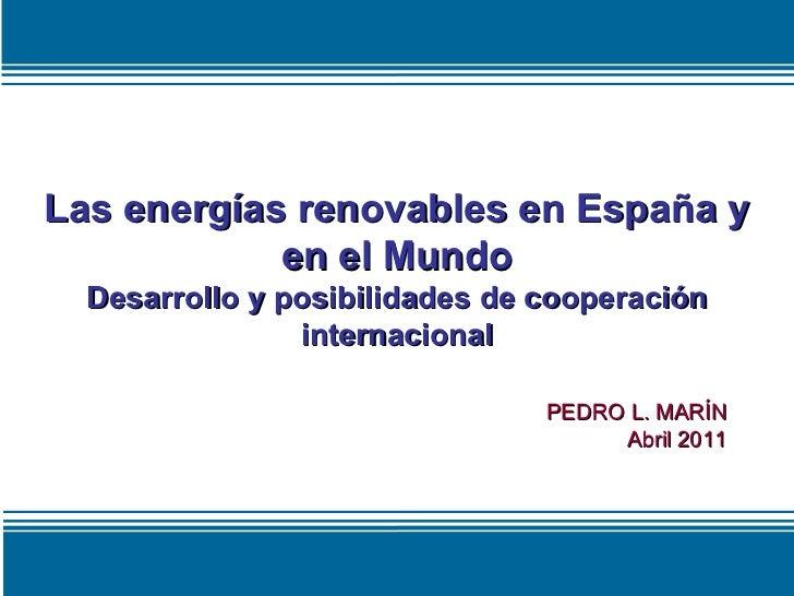 Las energías renovables en España y en el Mundo Desarrollo y posibilidades de cooperación internacional PEDRO L. MARÍN Abr...