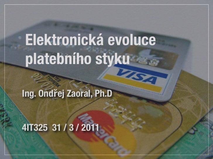 Elektronická evoluceplatebního stykuIng. Ondřej Zaoral, Ph.D4IT325 31 / 3 / 2011