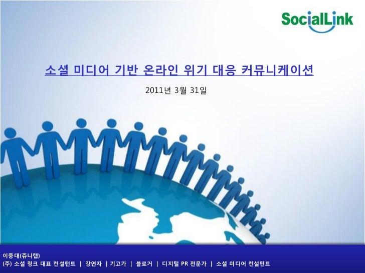 소셜 미디어 기반 온라읶 위기 대응 커뮤니케이션                                 2011년 3월 31읷이중대(쥬니캡)(주) 소셜 링크 대표 컨설턴트   강연자   기고가   블로거   디지털 P...