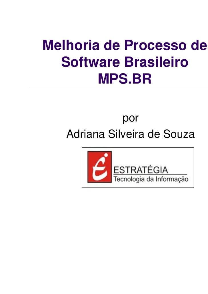 Melhoria de Processo de  Software Brasileiro        MPS.BR              por   Adriana Silveira de Souza